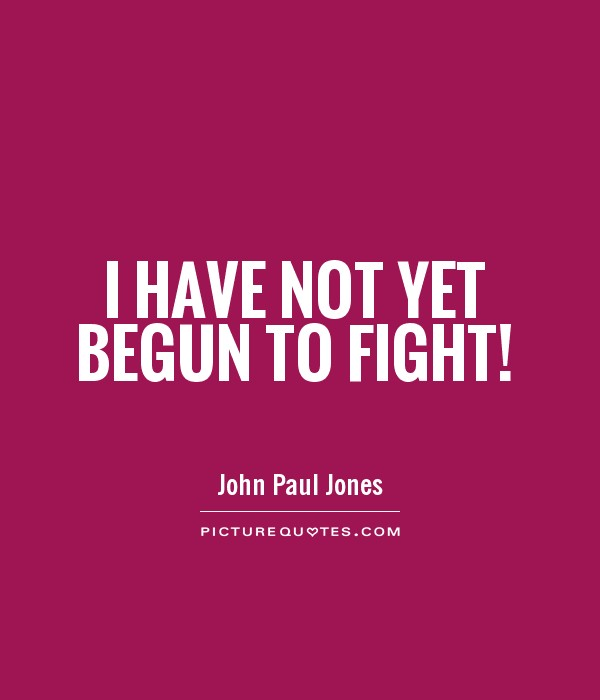 I have not yet begun to fight! Picture Quote #1