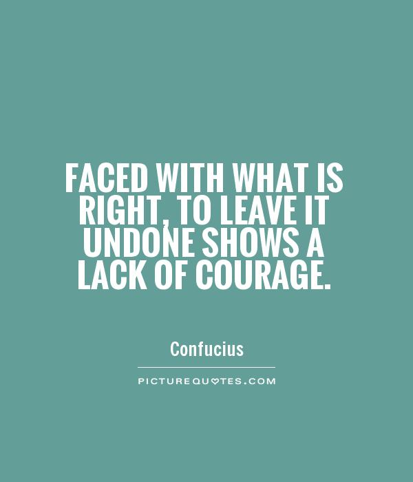 Faced with what is right, to leave it undone shows a lack of courage Picture Quote #1
