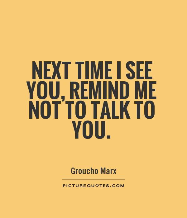 Next time I see you, remind me not to talk to you Picture Quote #1