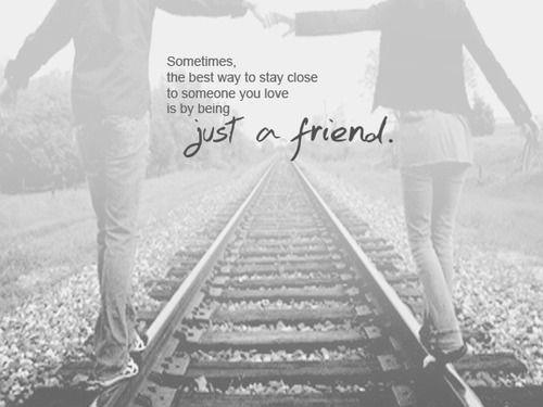 Sometimes the best way to stay close to someone you love is by being just a friend Picture Quote #1