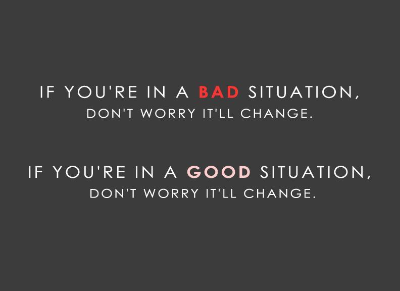 If you're in a bad situation, don't worry it'll change. If you're in a good situation, don't worry it'll change Picture Quote #1
