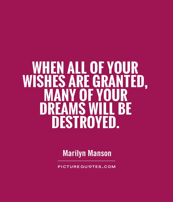 When all of your wishes are granted, many of your dreams will be destroyed Picture Quote #1