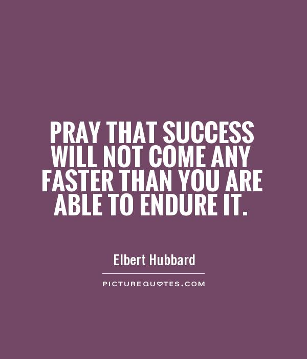 Pray that success will not come any faster than you are able to endure it Picture Quote #1