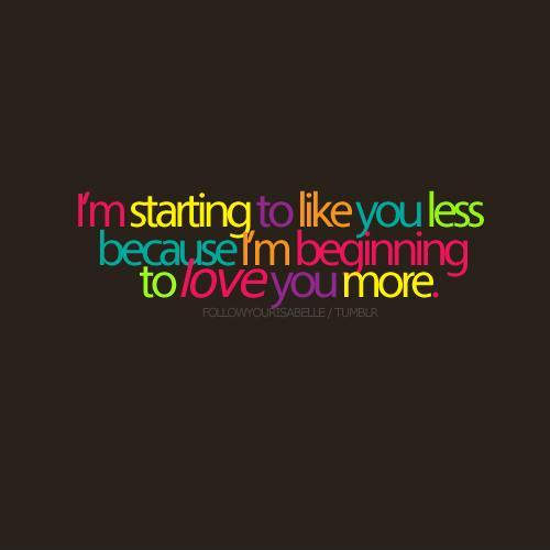 I'm starting to like you less because I'm beginning to love you more Picture Quote #1