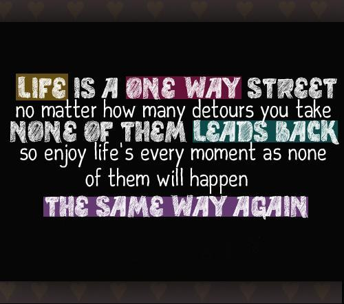 Life is a one way street Picture Quote #1