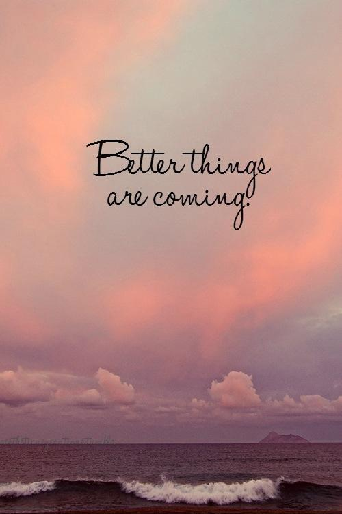 Better things are coming Picture Quote #1