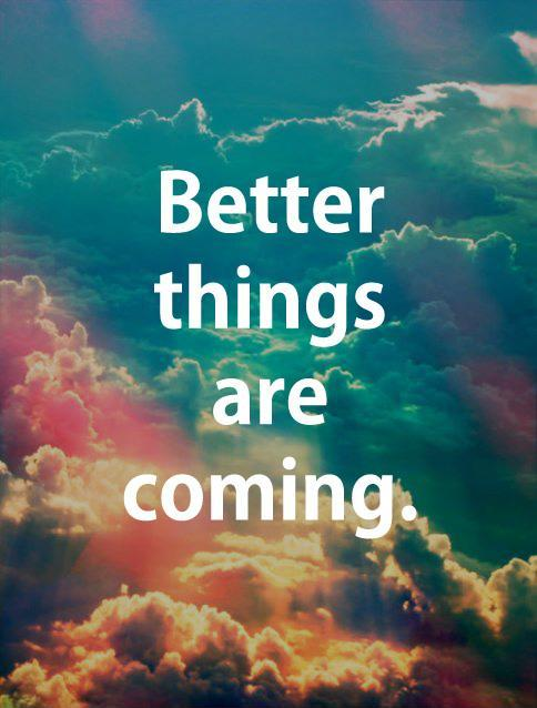 Better things are coming Picture Quote #2