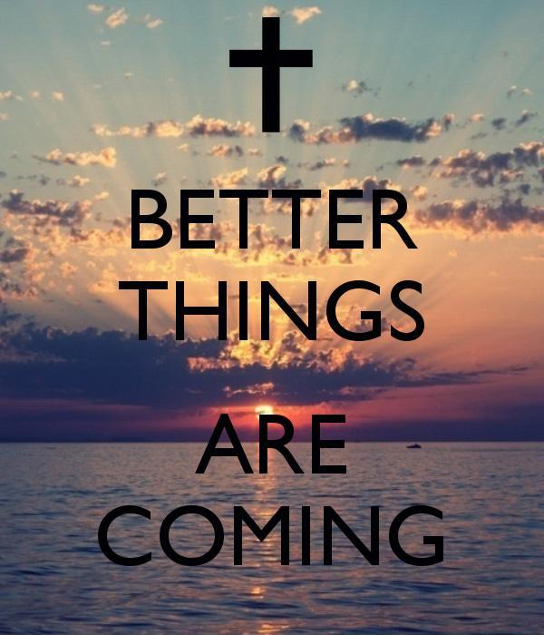 Better things are coming Picture Quote #3