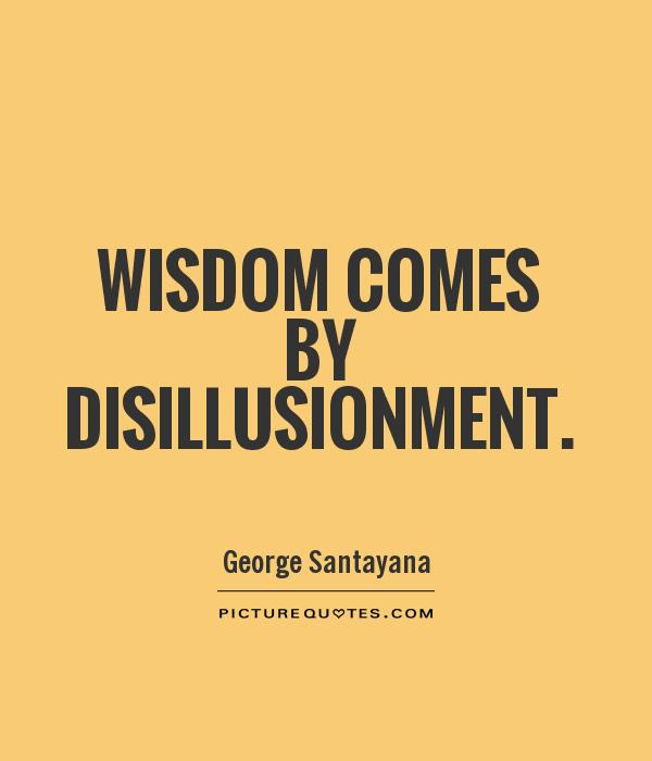 Wisdom comes by disillusionment Picture Quote #1