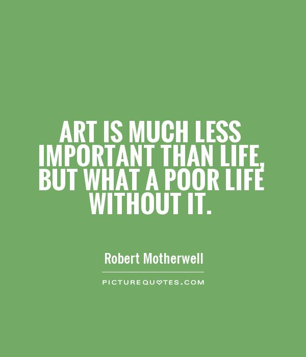 Art Quotes About Life Awesome Art Is Much Less Important Than Life But What A Poor Life