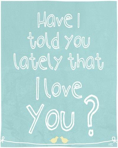 Have i told you lately that i love you Picture Quote #1
