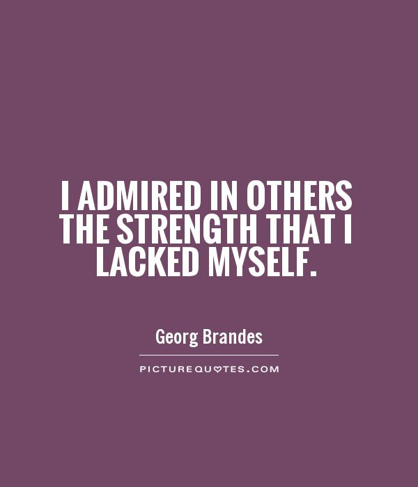 I admired in others the strength that I lacked myself Picture Quote #1