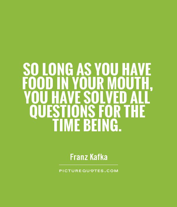 So long as you have food in your mouth, you have solved all questions for the time being Picture Quote #1