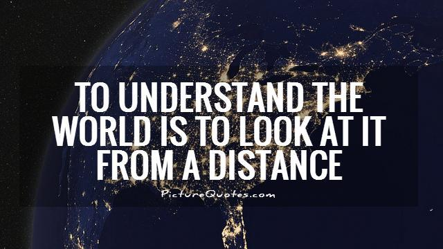 To understand the world is to look at it from a distance Picture Quote #1