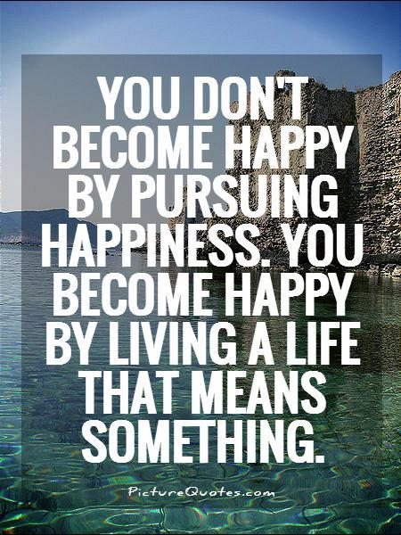 You don't become happy by pursuing happiness. You become happy by living a life that means something Picture Quote #1