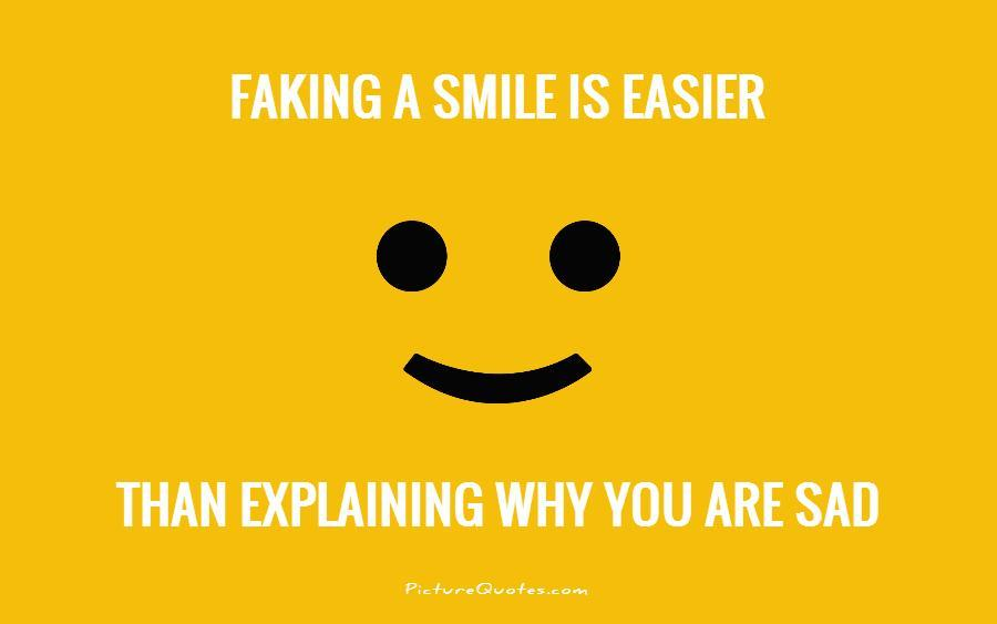 Faking a smile is easier than explaining why you are sad Picture Quote #1