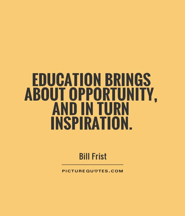 Education brings about opportunity, and in turn inspiration Picture Quote #1
