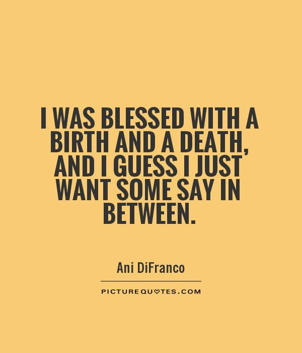 I was blessed with a birth and a death, and I guess I just want some say in between Picture Quote #1