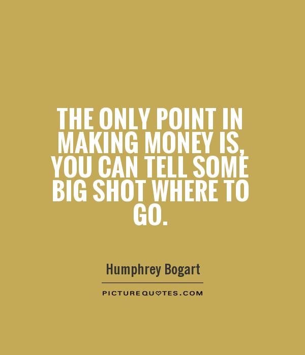 The only point in making money is, you can tell some big shot where to go Picture Quote #1