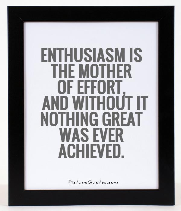 Enthusiasm is the mother of effort, and without it nothing great was ever achieved Picture Quote #1