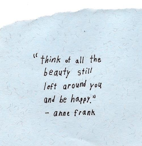 Think of all the beauty still left around you and be happy Picture Quote #1