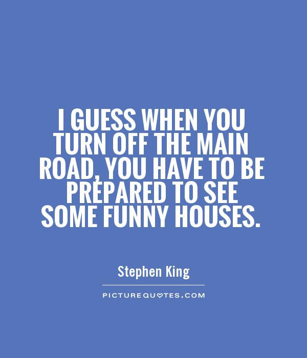 I guess when you turn off the main road, you have to be prepared to see some funny houses Picture Quote #1