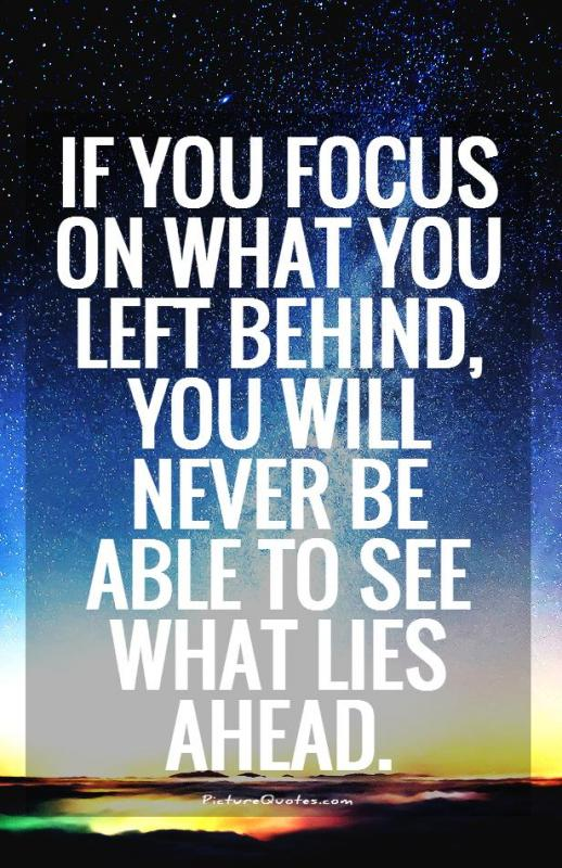 If you focus on what you left behind, you will never be able to see what lies ahead Picture Quote #1
