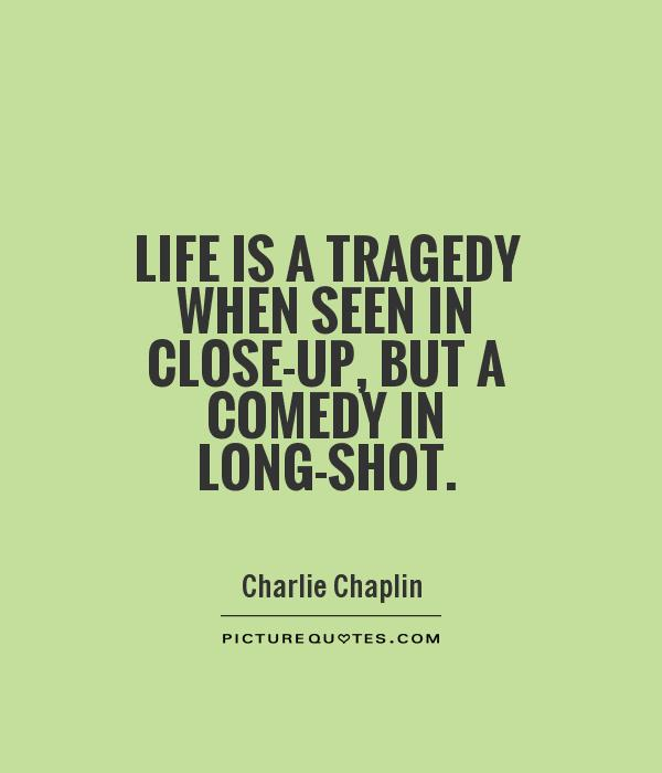 Life is a tragedy when seen in close-up, but a comedy in long-shot Picture Quote #1
