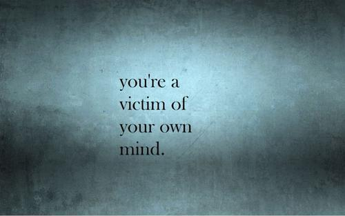You're a victim of your own mind Picture Quote #1