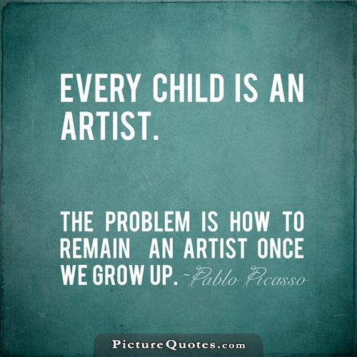 Every child is an artist. The problem is how to remain an artist once we grow up. Picture Quote #1