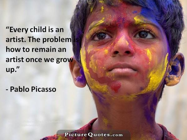 Every child is an artist. The problem is how to remain an artist once we grow up. Picture Quote #2