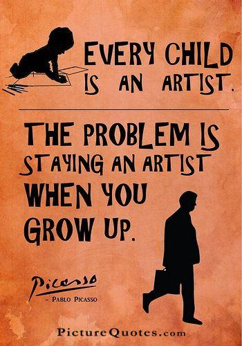 Every child is an artist. The problem is how to remain an artist once we grow up. Picture Quote #7