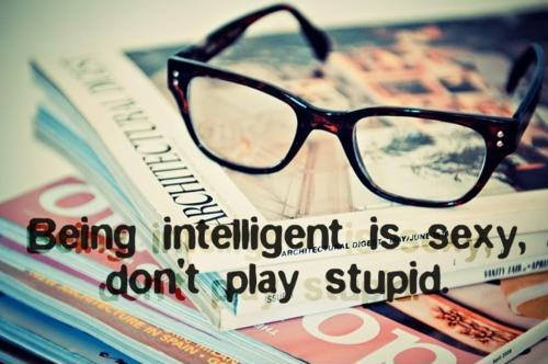 Being intelligent is sexy, don't play stupid Picture Quote #1