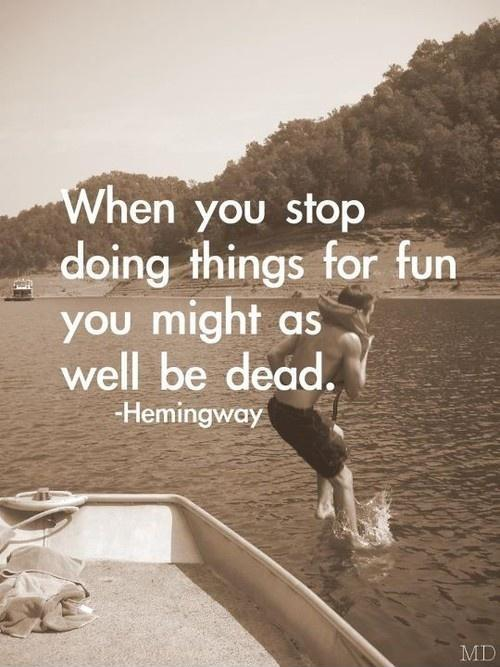 When you stop doing things for fun you might as well be dead Picture Quote #1