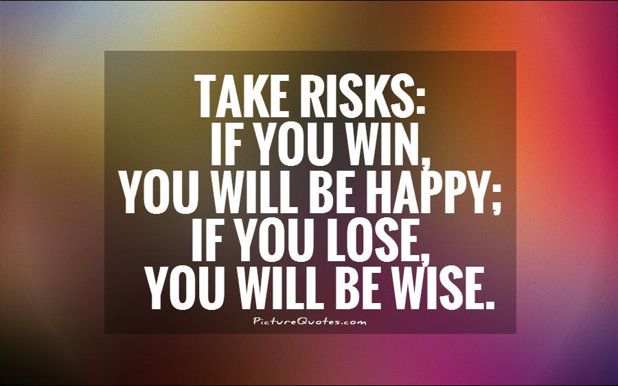 http://img.picturequotes.com/1/582/take-risks-if-you-win-you-will-be-happy-if-you-lose-you-will-be-wise-quote-1.jpg