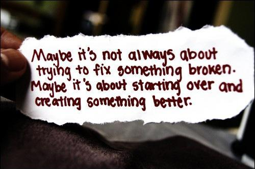 Maybe it's not always about trying to fix something broken. Maybe it's about starting over and creating something better Picture Quote #1
