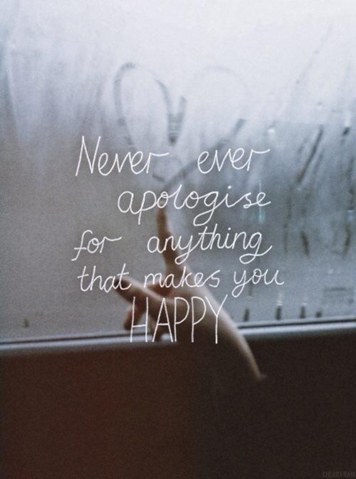 Never ever apologize for anything that makes you happy Picture Quote #1