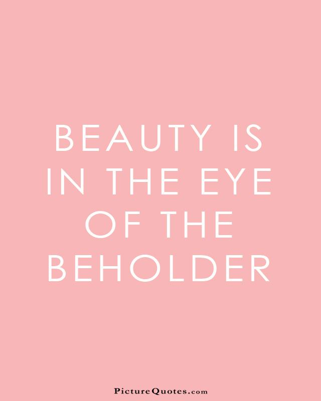 Beauty is in the eye of the beholder Picture Quote #2