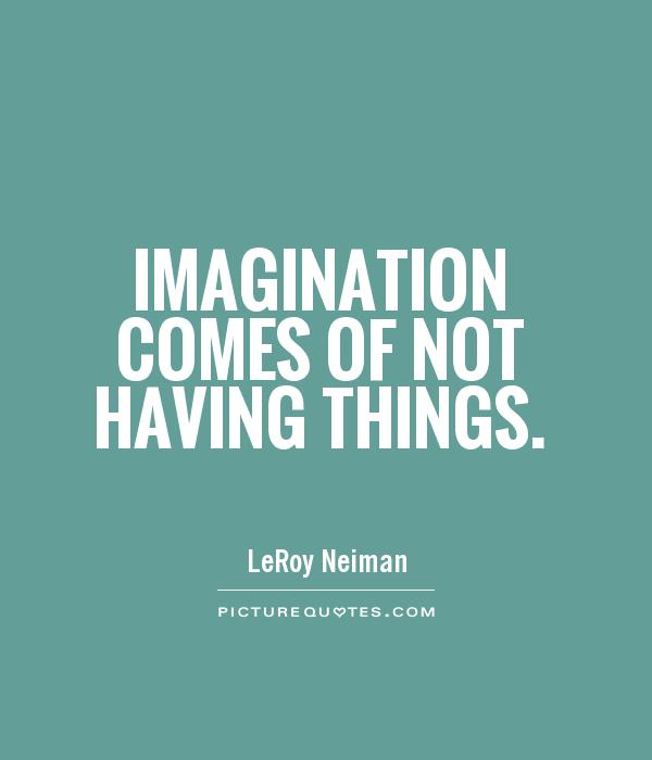 Imagination comes of not having things Picture Quote #1