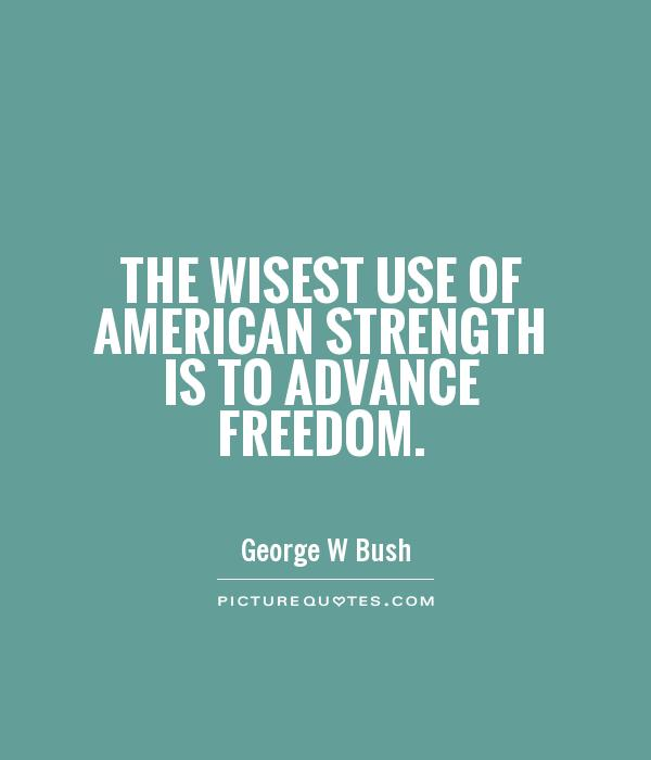 The wisest use of American strength is to advance freedom Picture Quote #1