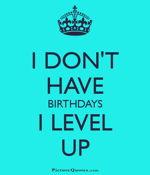 I don't have birthdays. I level up. Picture Quote #1