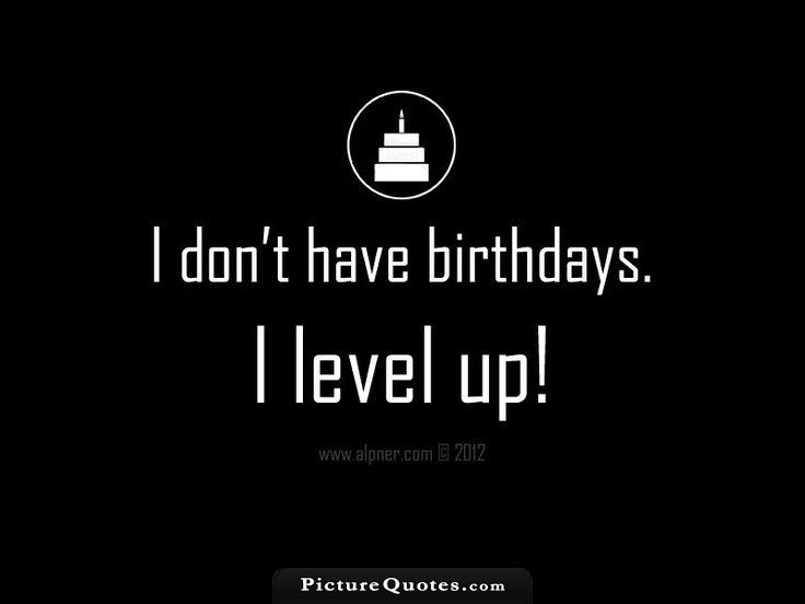I don't have birthdays. I level up. Picture Quote #3