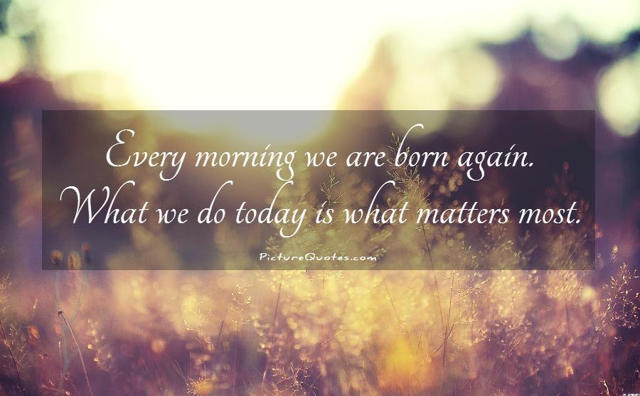 Every morning we are born again. What we do today is what matters most Picture Quote #1