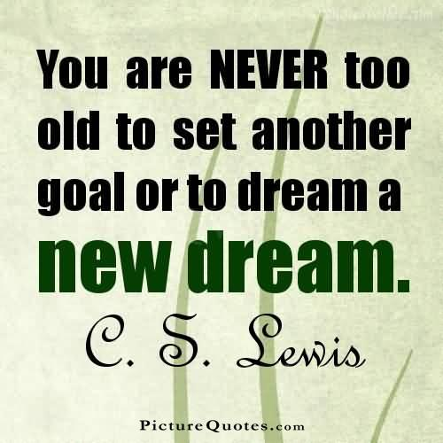 You are never too old to set another goal or to dream a new dream Picture Quote #2