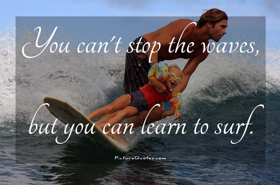 You can't stop the waves, but you can learn to surf Picture Quote #2
