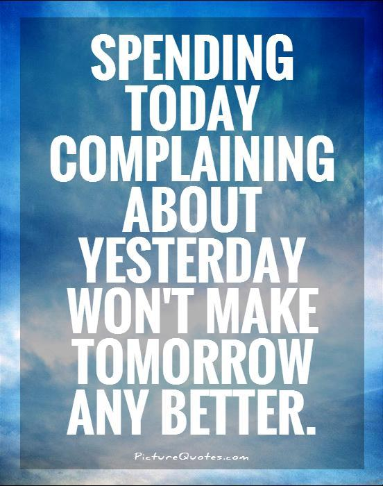 Spending today complaining about yesterday won't make tomorrow any better Picture Quote #1