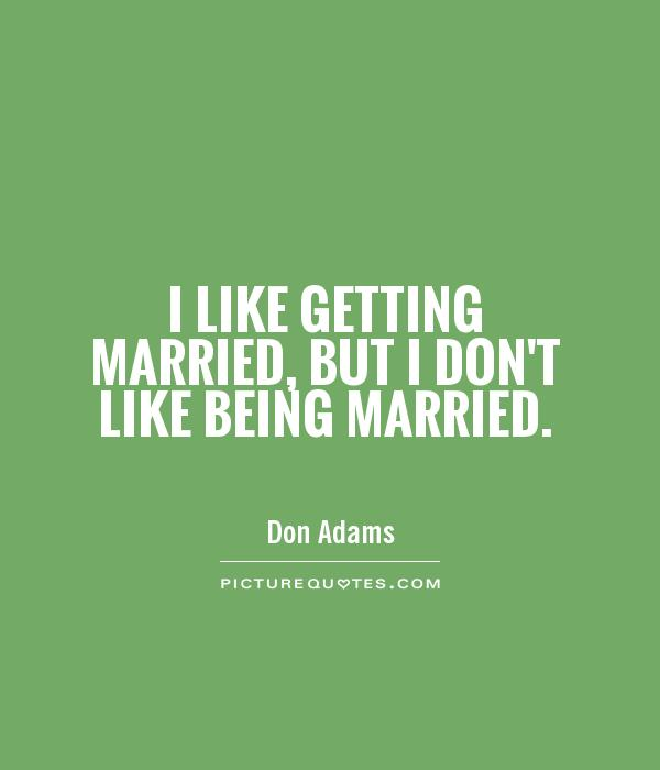 I like getting married, but I don't like being married Picture Quote #1