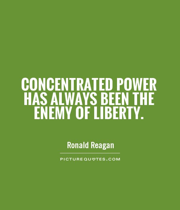 Concentrated power has always been the enemy of liberty Picture Quote #1