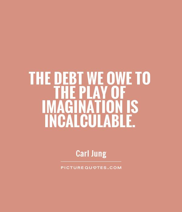 The debt we owe to the play of imagination is incalculable Picture Quote #1
