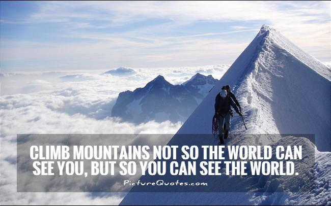 Climb mountains not so the world can see you, but so you can see the world Picture Quote #1
